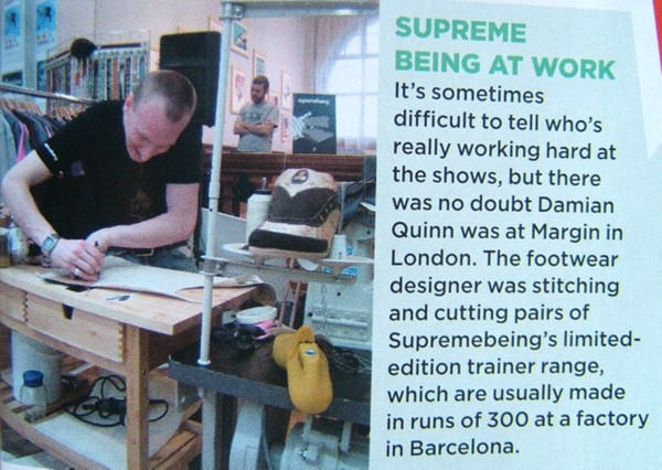 Supreme Being at Work. It's sometimes difficult to tell who's working hard at the shows, but there was no doubt Damian Quinn was at Margin in London. The footwear designer was stitching and cutting pairs of Supremebeing's limited-edition trainer range, which are usually made in runs of 300 at a factory in Barcelona.