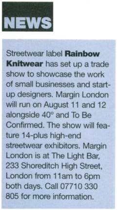 NEWS Streetwear label Rainbow Knitwear has set up a trade show to showcase the work of small businesses and start-up designers. Margin London will run on August 11 and 12 alongside 40 degrees and To Be Confirmed. The show will feature 14-plus high-end streetwear exhibitors. Margin London is at The Light Bar, 233 Shoreditch High Street, London from 11am to 6pm both days.