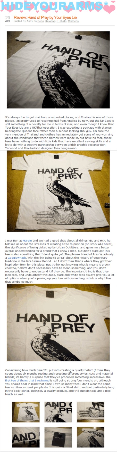 Review: Hand of Prey by Your Eyes Lie   Its always fun to get mail from unexpected places, and Thailand is one of those places. Im pretty used to receiving mail from America by now, but the far East is still something of a novelty for me in terms of mail, and even though I know that Your Eyes Lie are a UK/Thai operation, I was expecting a package with stamps bearing the Queens face rather than a serious looking Thai guy. Im sure the very mention of Thailand and clothes has immediately got some of you worrying about the conditions that these clothes were made in, but have no fear, these tees have nothing to do with little kids that have excellent sewing skills and a lot to do with a creative partnership between British graphic designer Ben Yarwood and Thai fashion designer Alisa Longsuwan. I met Ben at Margin and we had a good chat about all things YEL and HYA, he told me all about the stresses of creating a tee to print on (no stock AAs here!), the significance of being picked up by Urban Outfitters, and gave me a better overall understanding for a brand that I knew I liked, but didnt quite get.This tee is also something that I dont quite get. The phrase Hand of Prey is actually a Googlewhack, with the link going to a PDF about the History of Veterinary Medicine in the late Islamic Period so I dont think thats where they got their inspiration from for this piece. But I think not knowing what it means is pretty cool too, t-shirts dont necessarily have to mean something, and you dont necessarily have to understand it if they do. The important thing is that they look cool, and undoubtedly this does, black and white tees always give you a lot of options when youre pairing up your tee with something, which is why I like that combo so much. Considering how much time YEL put into creating a quality t-shirt (I think they spent about six months testing and retesting different styles, cuts and material blends) its hardly a surprise that theyve produced something impressive. The first tee of theirs that I reviewed is still going strong four months on, although you should bear in mind that since I own so many tees I dont wear the same tee as often as most people do. It is quite a fitted shirt, and not particularly long in the body either, definitely a quality product, and the custom tags are a nice touch as well.