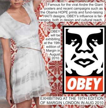 OBEY AT MARGIN LONDON +   Famous for the viral Andre the Giant posters and recent campaigns such as the Obama HOPE prints and fund-raising HAITI designs, OBEY's influence is far-ranging, both in design and cultural reach +    OBEY will be exhibiting at the 19th edition of Margin London in August 2010 +
