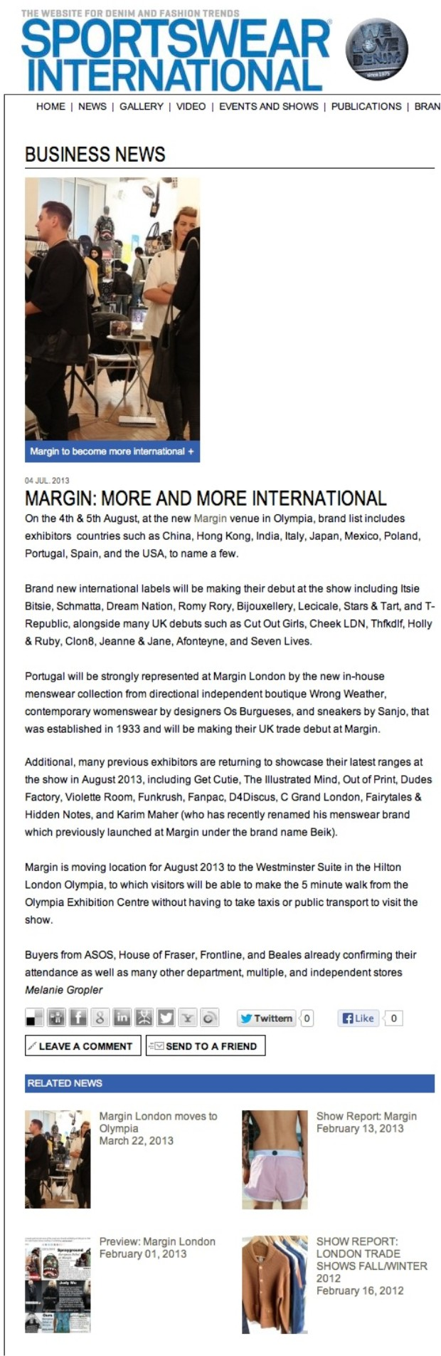 Sportswear International August 2013 MARGIN: MORE AND MORE INTERNATIONAL 04 JUL. 2013 MARGIN: MORE AND MORE INTERNATIONAL On the 4th & 5th August, at the new Margin venue in Olympia, brand list includes exhibitors  countries such as China, Hong Kong, India, Italy, Japan, Mexico, Poland, Portugal, Spain, and the USA, to name a few. Brand new international labels will be making their debut at the show including Schmatta, Dream Nation, Romy Rory, Bijouxellery, and T-Republic, alongside many UK debuts such as Cheek LDN, Thfkdlf, Holly & Ruby, Jeanne & Jane, Afonteyne, and Seven Lives. Portugal will be strongly represented at Margin London by the new in-house menswear collection from directional independent boutique Wrong Weather, and contemporary womenswear by designers Os Burgueses making their UK trade debut at Margin. Additional, many previous exhibitors are returning to showcase their latest ranges at the show in August 2013, including Get Cutie, The Illustrated Mind, Out of Print, Dudes Factory, Violette Room, Fanpac, D4Discus, C Grand London, Fairytales & Hidden Notes, and Karim Maher (who has recently renamed his menswear brand which previously launched at Margin under the brand name Beik). Margin is moving location for August 2013 to the Westminster Suite in the Hilton London Olympia, to which visitors will be able to make the 5 minute walk from the Olympia Exhibition Centre without having to take taxis or public transport to visit the show. Buyers from ASOS, House of Fraser, Frontline, and Beales already confirming their attendance as well as many other department, multiple, and independent stores Melanie Gropler